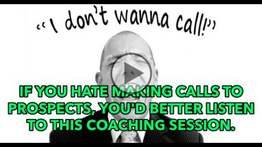 IF YOU HATE MAKING CALLS TO PROSPECTS, YOU'D BETTER LISTEN TO THIS COACHING SESSION.