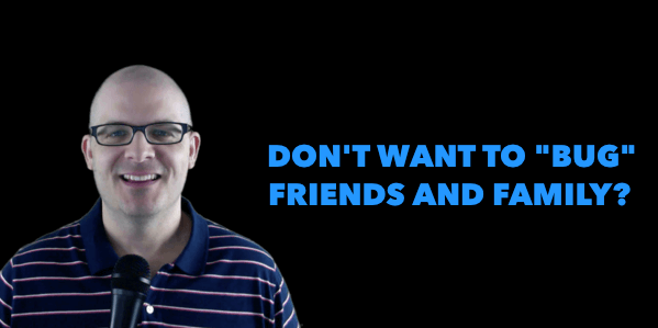 Alan Cosens Don't Want to Bug Friends and Family?