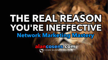 The Real Reason You're Ineffective In Network Marketing - Alan Cosens Network Marketing Mastery