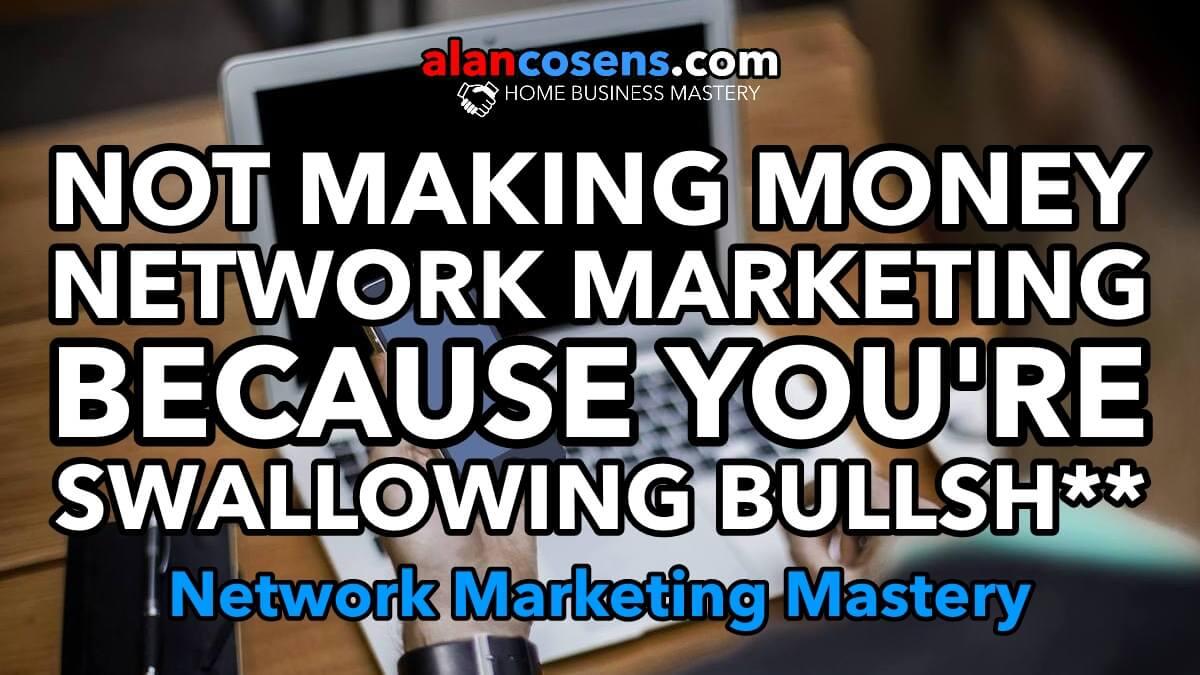 Not Making Money Network Marketing Because You're Swallowing Bullsh**