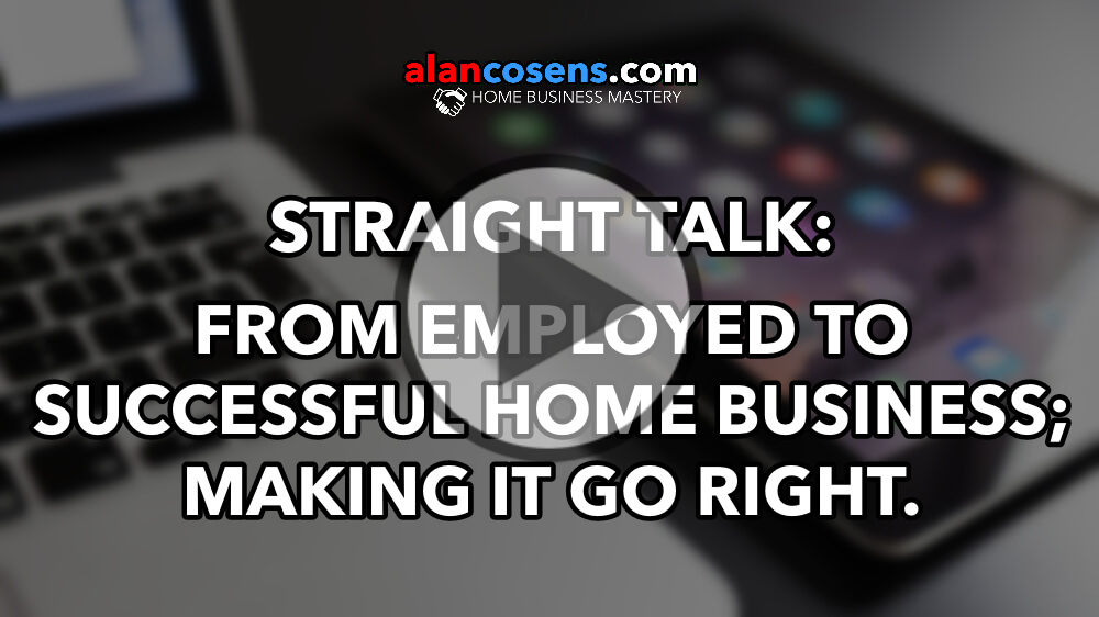 Straight Talk: From Employed to Successful Home Business; Making it Go Right