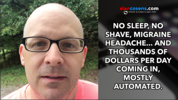 No Sleep, No Shave, Migraine Headache, and Thousands of Dollars Per Day Coming In, Mostly Automated