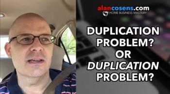 Got a Duplication Problem, or a Duplication Problem?